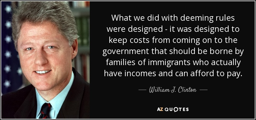 What we did with deeming rules were designed - it was designed to keep costs from coming on to the government that should be borne by families of immigrants who actually have incomes and can afford to pay. - William J. Clinton