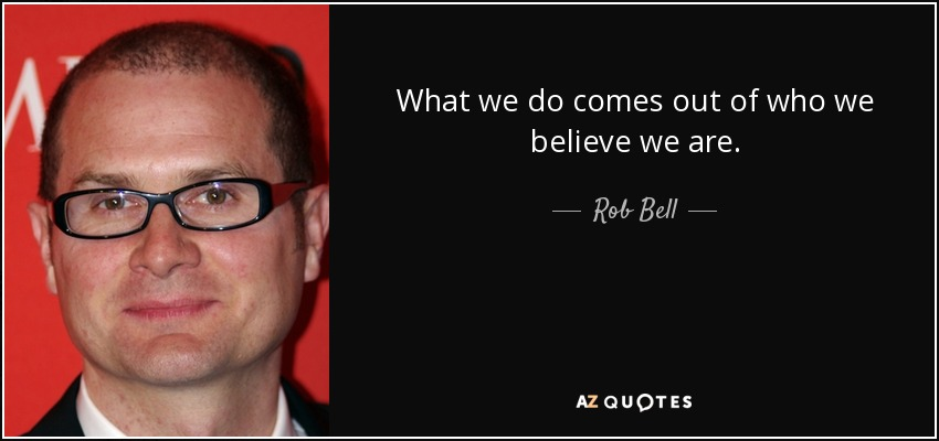What we do comes out of who we believe we are. - Rob Bell