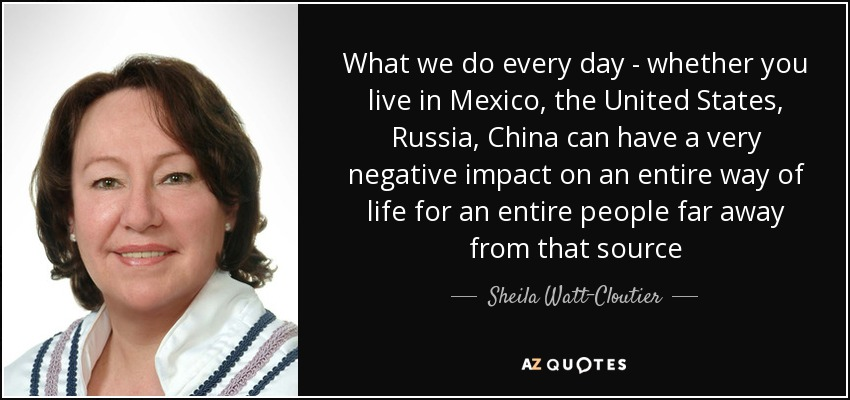 What we do every day - whether you live in Mexico, the United States, Russia, China can have a very negative impact on an entire way of life for an entire people far away from that source - Sheila Watt-Cloutier