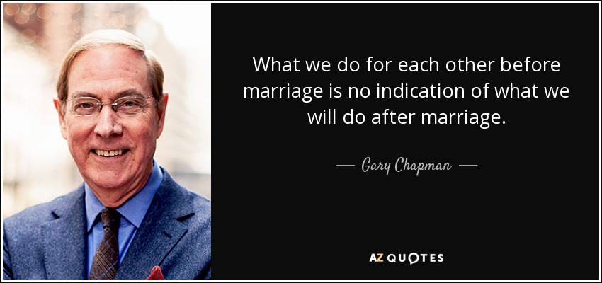 What we do for each other before marriage is no indication of what we will do after marriage. - Gary Chapman