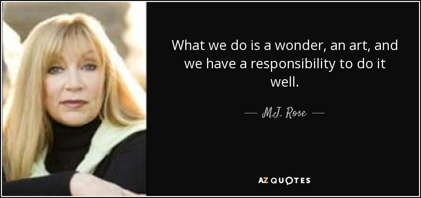 What we do is a wonder, an art, and we have a responsibility to do it well. - M.J. Rose
