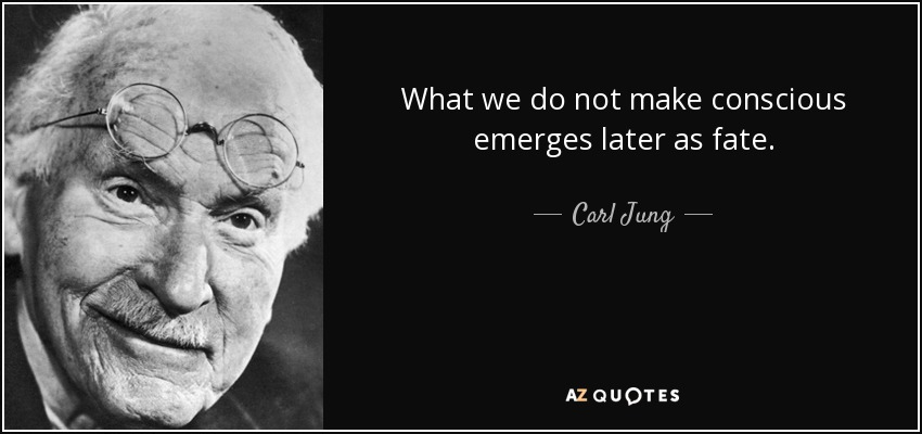 What we do not make conscious emerges later as fate. - Carl Jung