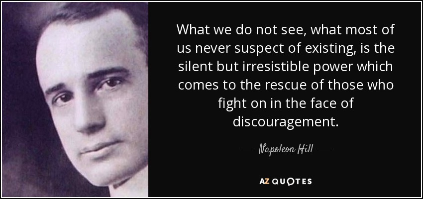 What we do not see, what most of us never suspect of existing, is the silent but irresistible power which comes to the rescue of those who fight on in the face of discouragement. - Napoleon Hill