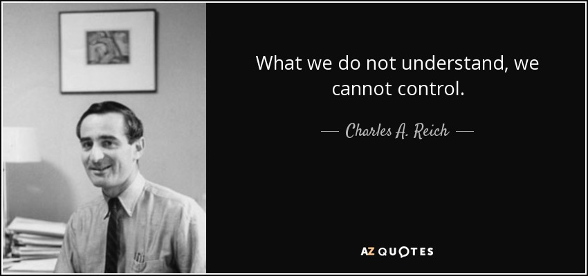 What we do not understand, we cannot control. - Charles A. Reich