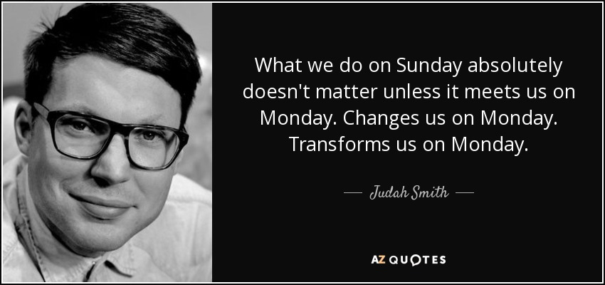 What we do on Sunday absolutely doesn't matter unless it meets us on Monday. Changes us on Monday. Transforms us on Monday. - Judah Smith