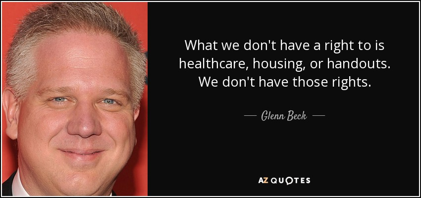 What we don't have a right to is healthcare, housing, or handouts. We don't have those rights. - Glenn Beck