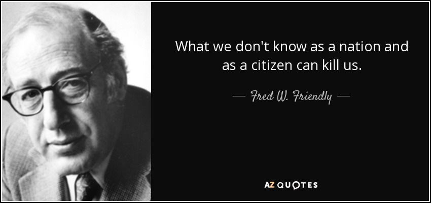 What we don't know as a nation and as a citizen can kill us. - Fred W. Friendly