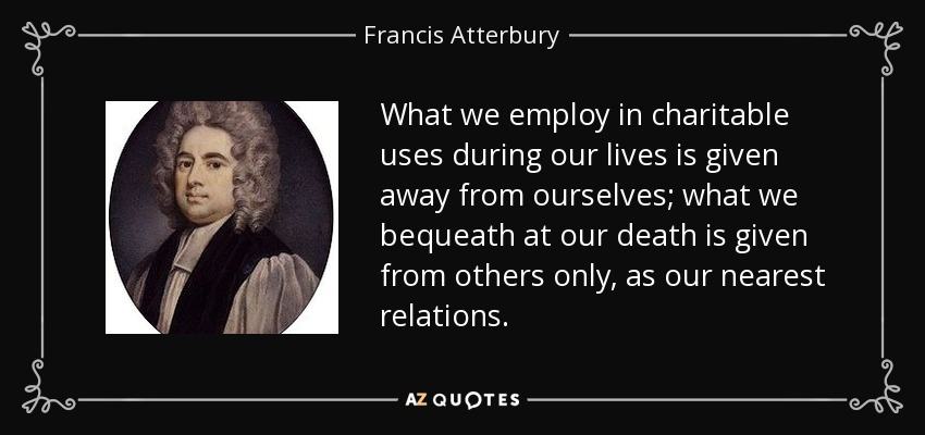 What we employ in charitable uses during our lives is given away from ourselves; what we bequeath at our death is given from others only, as our nearest relations. - Francis Atterbury