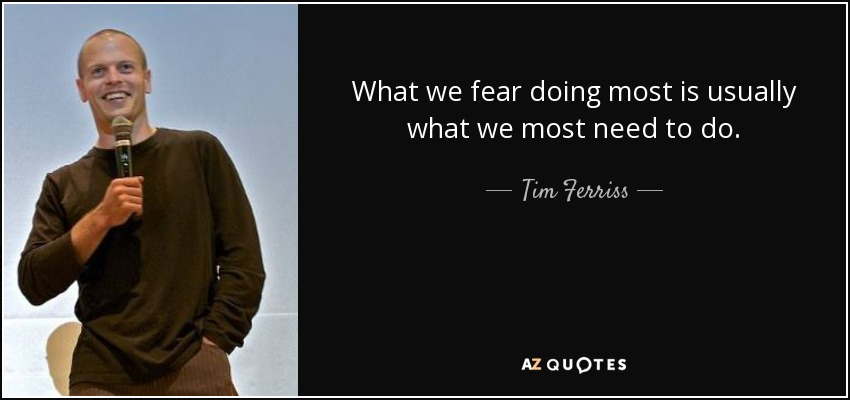 What we fear doing most is usually what we most need to do. - Tim Ferriss