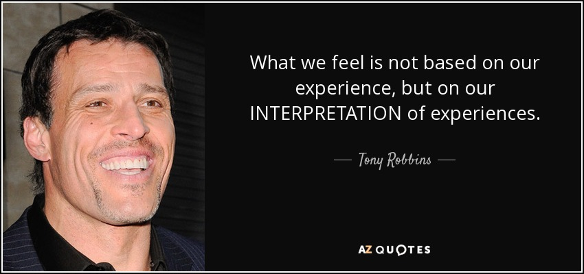 What we feel is not based on our experience, but on our INTERPRETATION of experiences. - Tony Robbins