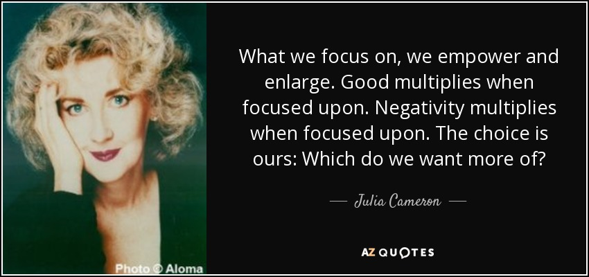 What we focus on, we empower and enlarge. Good multiplies when focused upon. Negativity multiplies when focused upon. The choice is ours: Which do we want more of? - Julia Cameron
