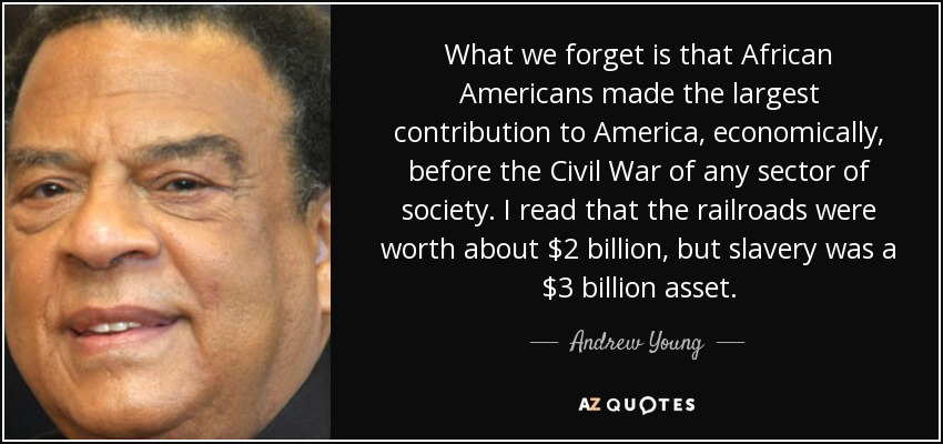 What we forget is that African Americans made the largest contribution to America, economically, before the Civil War of any sector of society. I read that the railroads were worth about $2 billion, but slavery was a $3 billion asset. - Andrew Young