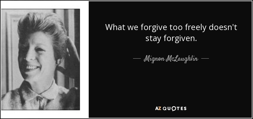 What we forgive too freely doesn't stay forgiven. - Mignon McLaughlin