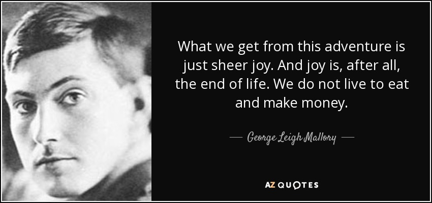 What we get from this adventure is just sheer joy. And joy is, after all, the end of life. We do not live to eat and make money. - George Leigh Mallory