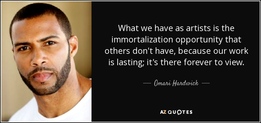 What we have as artists is the immortalization opportunity that others don't have, because our work is lasting; it's there forever to view. - Omari Hardwick