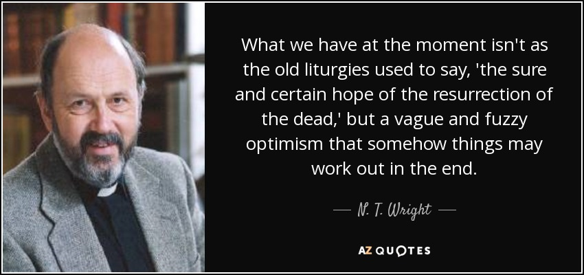 What we have at the moment isn't as the old liturgies used to say, 'the sure and certain hope of the resurrection of the dead,' but a vague and fuzzy optimism that somehow things may work out in the end. - N. T. Wright