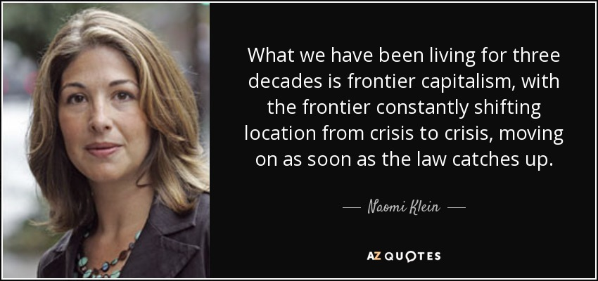 What we have been living for three decades is frontier capitalism, with the frontier constantly shifting location from crisis to crisis, moving on as soon as the law catches up. - Naomi Klein
