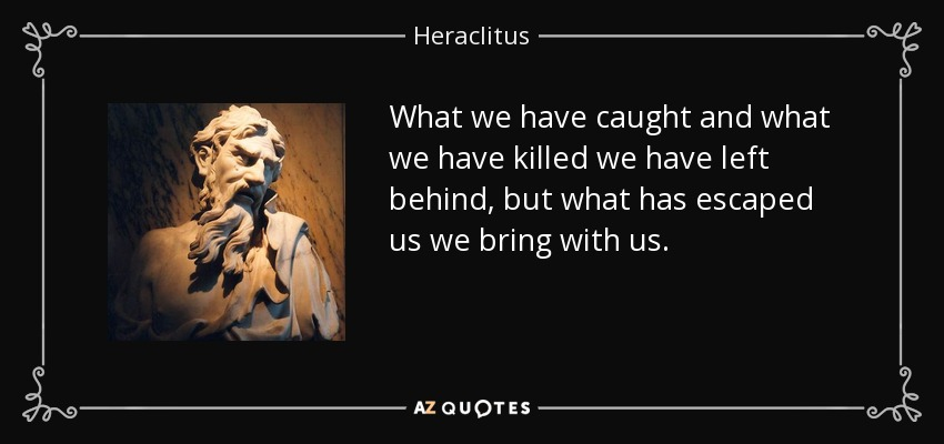 What we have caught and what we have killed we have left behind, but what has escaped us we bring with us. - Heraclitus