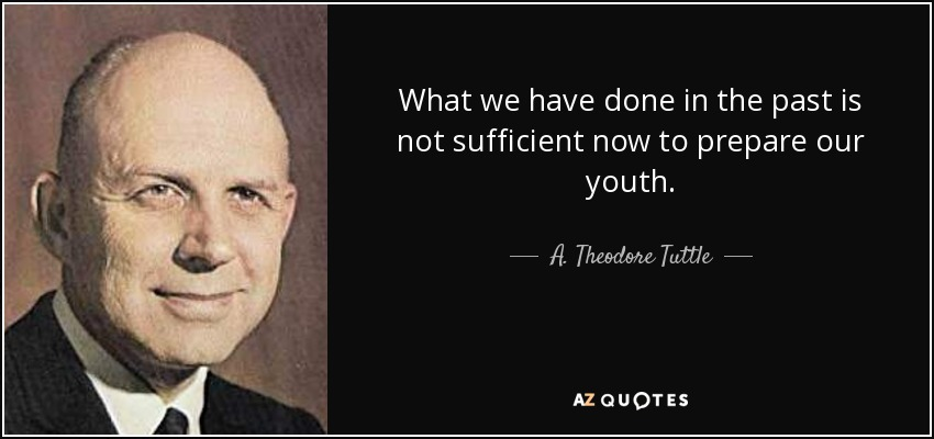 What we have done in the past is not sufficient now to prepare our youth. - A. Theodore Tuttle
