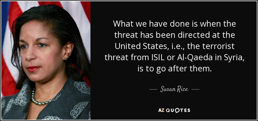 What we have done is when the threat has been directed at the United States, i.e., the terrorist threat from ISIL or Al-Qaeda in Syria, is to go after them. - Susan Rice