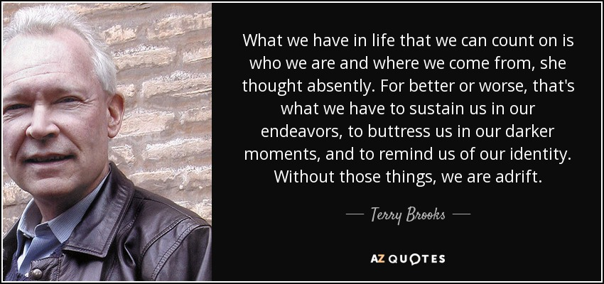 What we have in life that we can count on is who we are and where we come from, she thought absently. For better or worse, that is what we have to sustain us in our endevors, to buttress us in our darker moments, and to remind us of our identity. Without those things, we are adrift. - Terry Brooks