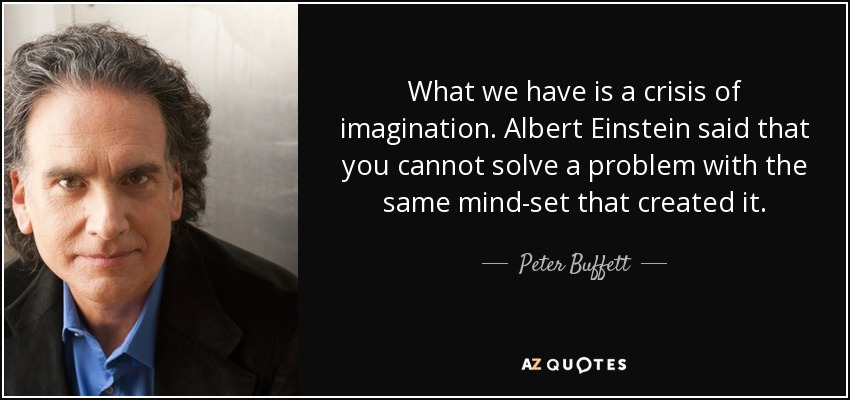 What we have is a crisis of imagination. Albert Einstein said that you cannot solve a problem with the same mind-set that created it. - Peter Buffett