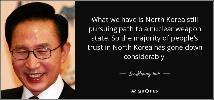 What we have is North Korea still pursuing path to a nuclear weapon state. So the majority of people's trust in North Korea has gone down considerably. - Lee Myung-bak