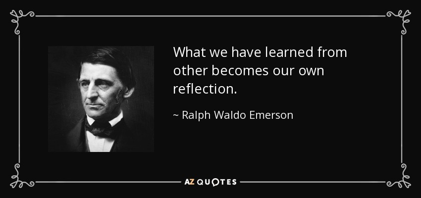 What we have learned from other becomes our own reflection. - Ralph Waldo Emerson