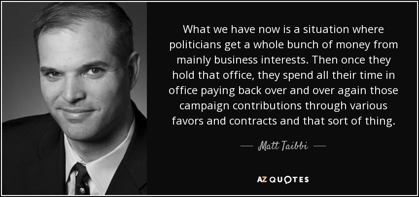 What we have now is a situation where politicians get a whole bunch of money from mainly business interests. Then once they hold that office, they spend all their time in office paying back over and over again those campaign contributions through various favors and contracts and that sort of thing. - Matt Taibbi