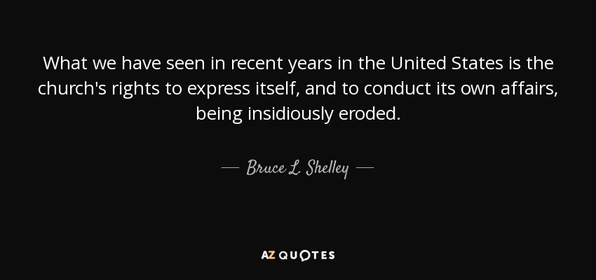 What we have seen in recent years in the United States is the church's rights to express itself, and to conduct its own affairs, being insidiously eroded. - Bruce L. Shelley