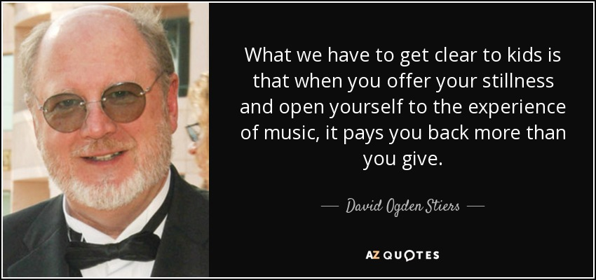 What we have to get clear to kids is that when you offer your stillness and open yourself to the experience of music, it pays you back more than you give. - David Ogden Stiers