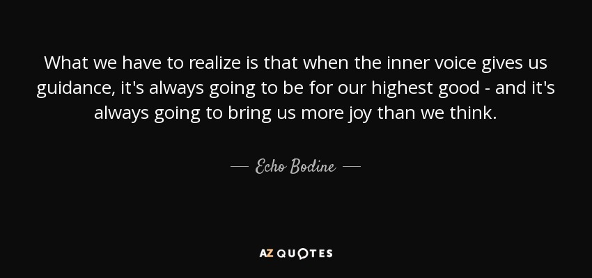 What we have to realize is that when the inner voice gives us guidance, it's always going to be for our highest good - and it's always going to bring us more joy than we think. - Echo Bodine