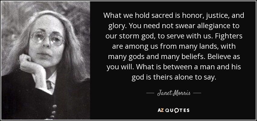 What we hold sacred is honor, justice, and glory. You need not swear allegiance to our storm god, to serve with us. Fighters are among us from many lands, with many gods and many beliefs. Believe as you will. What is between a man and his god is theirs alone to say. - Janet Morris
