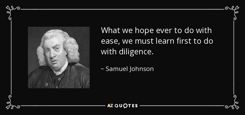 What we hope ever to do with ease, we must learn first to do with diligence. - Samuel Johnson