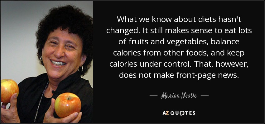 What we know about diets hasn't changed. It still makes sense to eat lots of fruits and vegetables, balance calories from other foods, and keep calories under control. That, however, does not make front-page news. - Marion Nestle