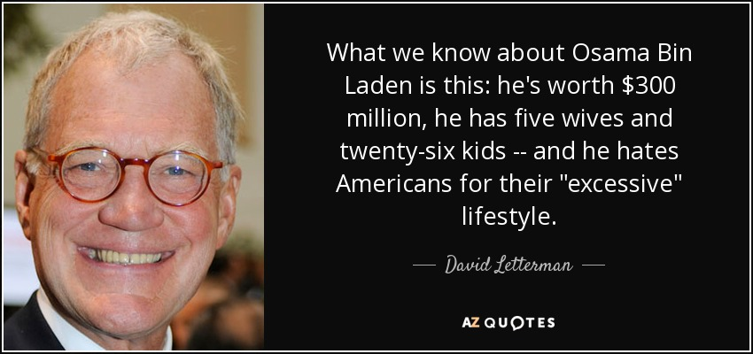 What we know about Osama Bin Laden is this: he's worth $300 million, he has five wives and twenty-six kids -- and he hates Americans for their