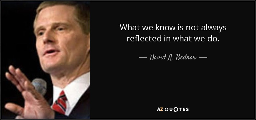 What we know is not always reflected in what we do. - David A. Bednar