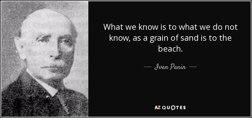 What we know is to what we do not know, as a grain of sand is to the beach. - Ivan Panin