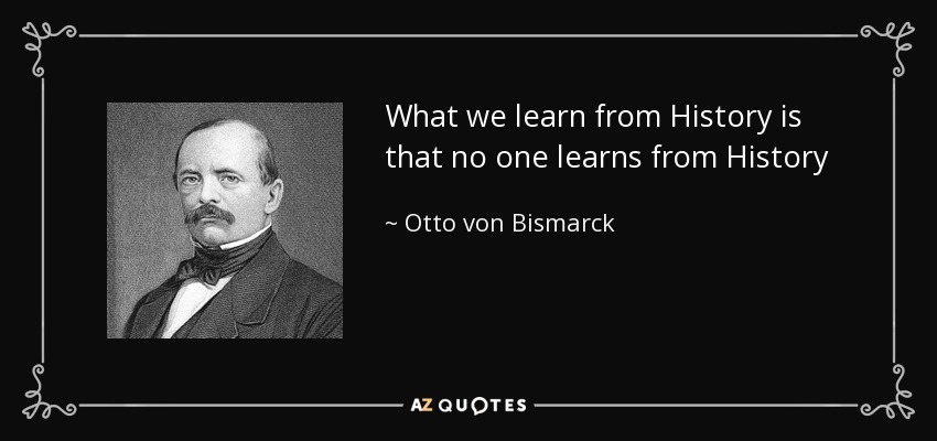 What we learn from History is that no one learns from History - Otto von Bismarck