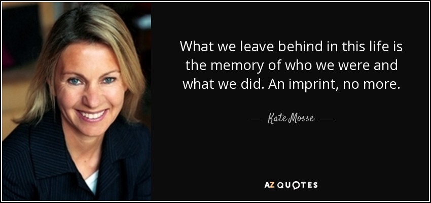 What we leave behind in this life is the memory of who we were and what we did. An imprint, no more. - Kate Mosse