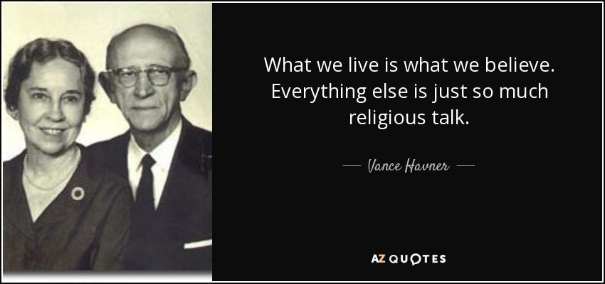 What we live is what we believe. Everything else is just so much religious talk. - Vance Havner