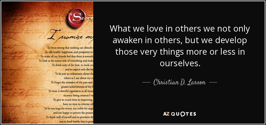 What we love in others we not only awaken in others, but we develop those very things more or less in ourselves. - Christian D. Larson