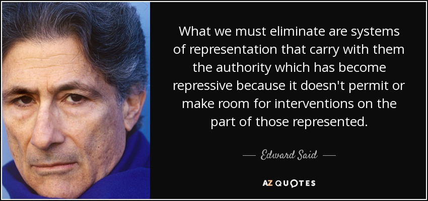 What we must eliminate are systems of representation that carry with them the authority which has become repressive because it doesn't permit or make room for interventions on the part of those represented. - Edward Said