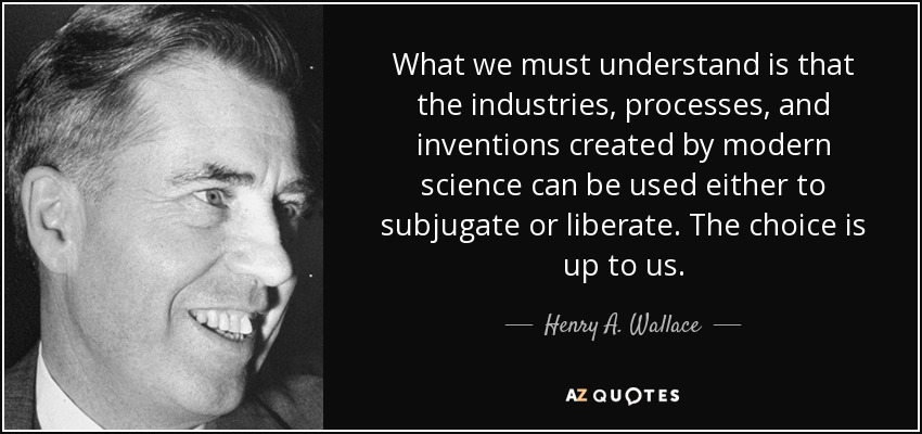 What we must understand is that the industries, processes, and inventions created by modern science can be used either to subjugate or liberate. The choice is up to us. - Henry A. Wallace