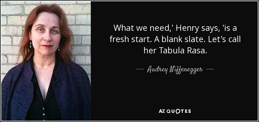 What we need,' Henry says, 'is a fresh start. A blank slate. Let's call her Tabula Rasa. - Audrey Niffenegger
