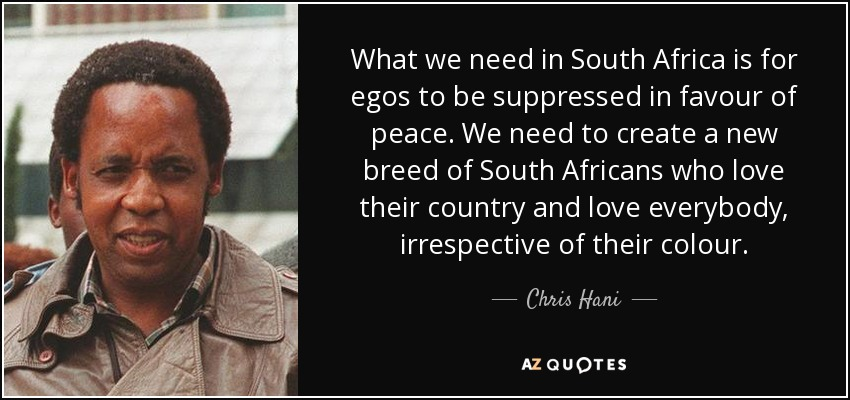 What we need in South Africa is for egos to be suppressed in favour of peace. We need to create a new breed of South Africans who love their country and love everybody, irrespective of their colour. - Chris Hani