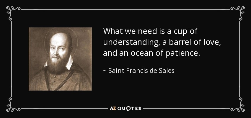 What we need is a cup of understanding, a barrel of love, and an ocean of patience. - Saint Francis de Sales