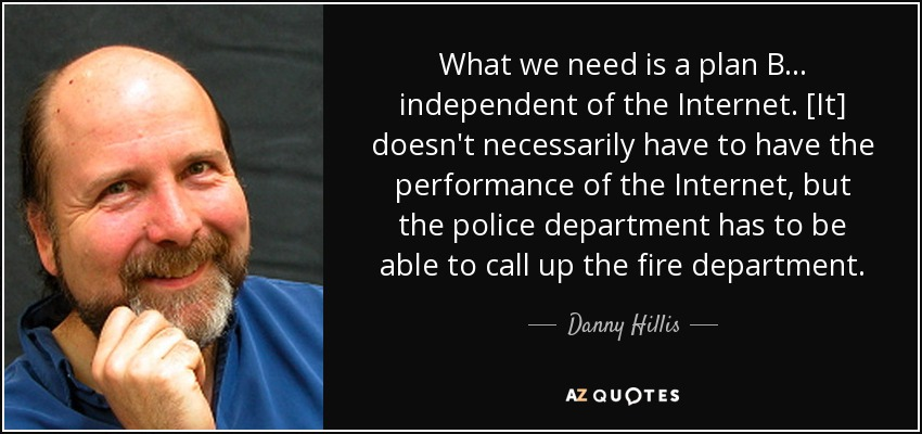 What we need is a plan B ... independent of the Internet. [It] doesn't necessarily have to have the performance of the Internet, but the police department has to be able to call up the fire department. - Danny Hillis