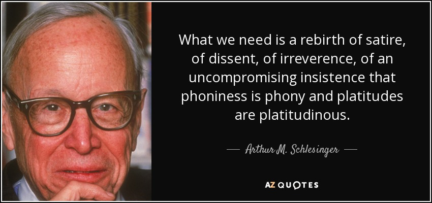 What we need is a rebirth of satire, of dissent, of irreverence, of an uncompromising insistence that phoniness is phony and platitudes are platitudinous. - Arthur M. Schlesinger, Jr.