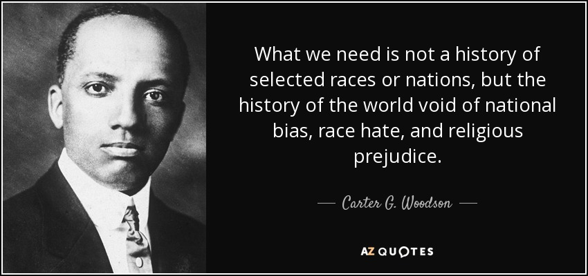 What we need is not a history of selected races or nations, but the history of the world void of national bias, race hate, and religious prejudice. - Carter G. Woodson